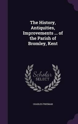 The History, Antiquities, Improvements ... of the Parish of Bromley, Kent by Charles Freeman
