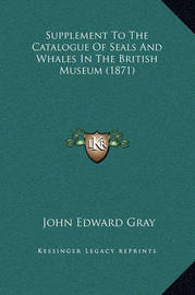 Supplement to the Catalogue of Seals and Whales in the British Museum (1871) by John Edward Gray
