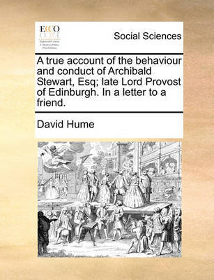 A True Account of the Behaviour and Conduct of Archibald Stewart, Esq; Late Lord Provost of Edinburgh. in a Letter to a Friend by David Hume