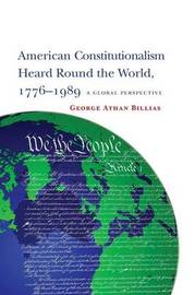 American Constitutionalism Heard Round the World, 1776-1989 by George Athan Billias