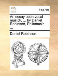 An Essay Upon Vocal Musick, ... by Daniel Robinson, Philomusic. ... by Daniel Robinson