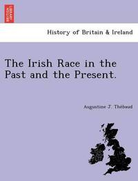 The Irish Race in the Past and the Present. by Augustine J The Baud