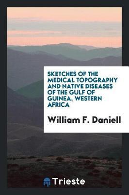 Sketches of the Medical Topography and Native Diseases of the Gulf of Guinea, Western Africa by William F Daniell