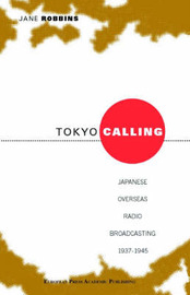 Tokyo Calling: Japanese Overseas Radio Broadcasting 1937-1945 by Jane Robbins