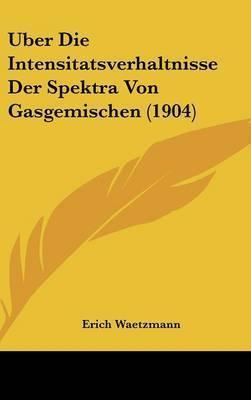 Uber Die Intensitatsverhaltnisse Der Spektra Von Gasgemischen (1904) by Erich Waetzmann