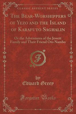 The Bear-Worshippers of Yezo and the Island of Karafuto Saghalin by Edward Greey