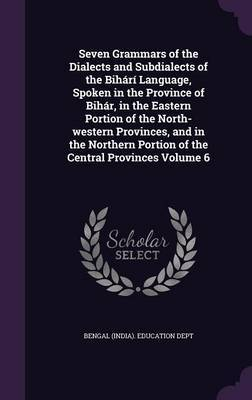Seven Grammars of the Dialects and Subdialects of the Bihari Language, Spoken in the Province of Bihar, in the Eastern Portion of the North-Western Provinces, and in the Northern Portion of the Central Provinces Volume 6
