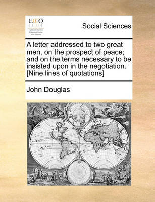 A Letter Addressed to Two Great Men, on the Prospect of Peace; And on the Terms Necessary to Be Insisted Upon in the Negotiation. [nine Lines of Quotations] by John Douglas