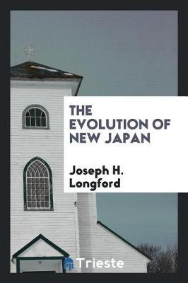 The Evolution of New Japan by Joseph H. Longford