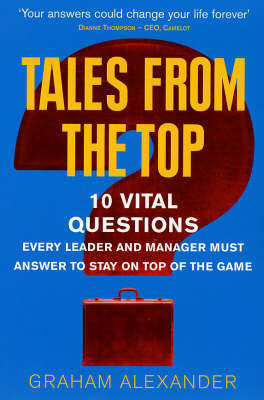 Tales from the Top: 10 Vital Questions Every Leader and Manager Must Answer to Stay on Top of the Game by Graham Alexander