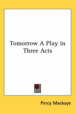 Tomorrow a Play in Three Acts by Percy Mackaye