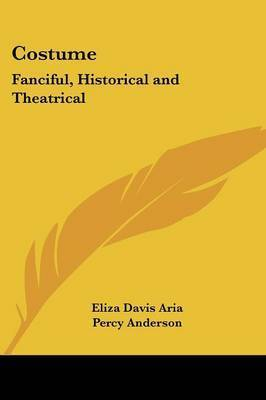 Costume: Fanciful, Historical and Theatrical by Eliza Davis Aria