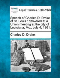 Speech of Charles D. Drake of St. Louis by Charles D Drake