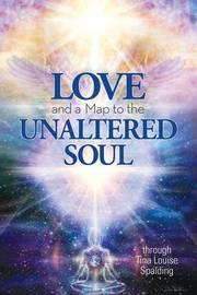 Love and a Map to the Unaltered Soul by Tina Louise Spalding