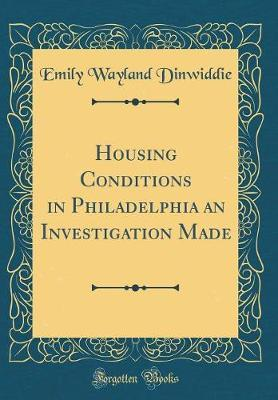 Housing Conditions in Philadelphia an Investigation Made (Classic Reprint) by Emily Wayland Dinwiddie