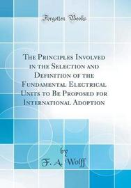 The Principles Involved in the Selection and Definition of the Fundamental Electrical Units to Be Proposed for International Adoption (Classic Reprint) by F a Wolff image