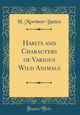 Habits and Characters of Various Wild Animals (Classic Reprint) by H.Mortimer Batten