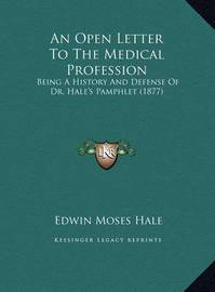 An Open Letter to the Medical Profession an Open Letter to the Medical Profession: Being a History and Defense of Dr. Hale's Pamphlet (1877) Being a History and Defense of Dr. Hale's Pamphlet (1877) by Edwin Moses Hale