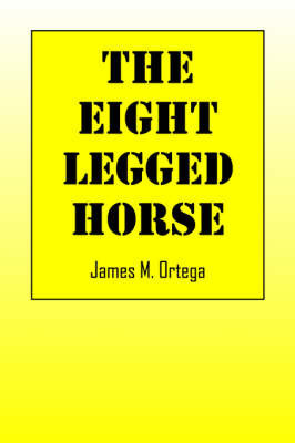 The Eight-Legged Horse by James M Ortega (University of Virginia North Carolina State University University of Virginia University of Virginia University of Virginia)