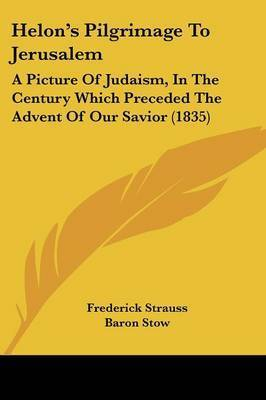 Helon's Pilgrimage To Jerusalem: A Picture Of Judaism, In The Century Which Preceded The Advent Of Our Savior (1835) by Frederick Strauss