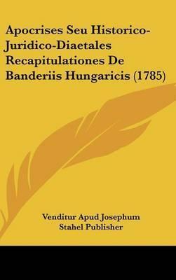 Apocrises Seu Historico-Juridico-Diaetales Recapitulationes de Banderiis Hungaricis (1785) by Apud Josephum Stahel Publisher Venditur Apud Josephum Stahel Publisher