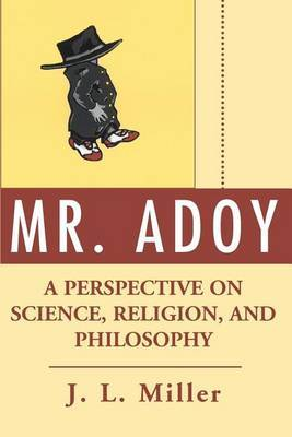 Mr. Adoy: A Perspective on Science, Religion, and Philosophy by J.L. Miller