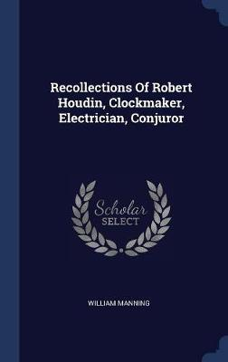 Recollections of Robert Houdin, Clockmaker, Electrician, Conjuror by William Manning