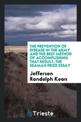 The Prevention of Disease in the Army and the Best Method of Accomplishing That Result; The Seaman Prize Essay by Jefferson Randolph Kean image