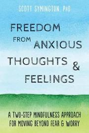 Freedom from Anxious Thoughts and Feelings by Symington Scott Phd