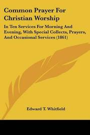 Common Prayer For Christian Worship: In Ten Services For Morning And Evening, With Special Collects, Prayers, And Occasional Services (1861) by Edward T Whitfield image