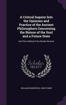 A Critical Inquiry Into the Opinions and Practice of the Ancient Philosophers Concerning the Nature of the Soul and a Future State by William Warburton image