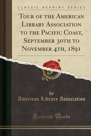 Tour of the American Library Association to the Pacific Coast, September 30th to November 4th, 1891 (Classic Reprint) by American Library Association