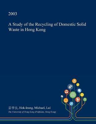 A Study of the Recycling of Domestic Solid Waste in Hong Kong by Hok-Leung Michael Lui