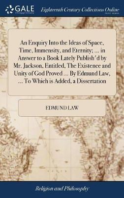 An Enquiry Into the Ideas of Space, Time, Immensity, and Eternity; ... in Answer to a Book Lately Publish'd by Mr. Jackson, Entitled, the Existence and Unity of God Proved ... by Edmund Law, ... to Which Is Added, a Dissertation by Edmund Law