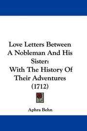 Love Letters Between A Nobleman And His Sister: With The History Of Their Adventures (1712) by Aphra Behn