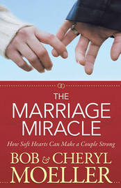The Marriage Miracle: How Soft Hearts Can Make a Couple Strong by Bob Moeller image