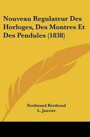 Nouveau Regulateur Des Horloges, Des Montres Et Des Pendules (1838) by Ferdinand Berthoud