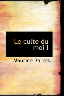 Le Culte Du Moi I by Maurice Barres