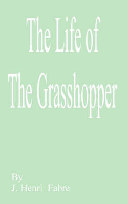 The Life of the Grasshopper by Jean Henri Fabre