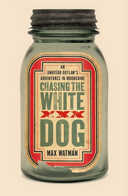 Chasing the White Dog: An Amateur Outlaw's Adventures in Moonshine by Max Watman image