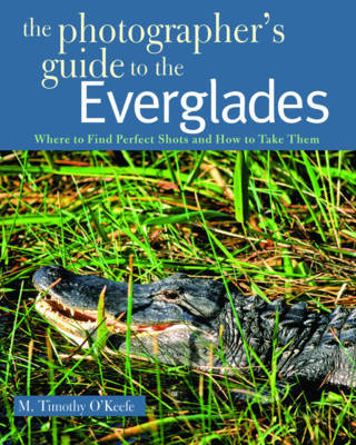 The Photographer's Guide to the Everglades by M.Timothy O'Keefe