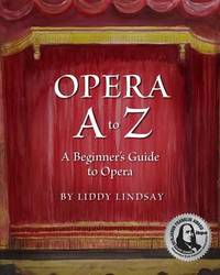 Opera A to Z, a Beginner's Guide to Opera by Liddy Lindsay
