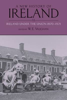 A New History of Ireland: Volume VI: Ireland under the Union, II: 1870-1921