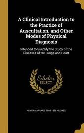 A Clinical Introduction to the Practice of Auscultation, and Other Modes of Physical Diagnosis by Henry Marshall 1805-1858 Hughes