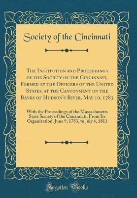 The Institution and Proceedings of the Society of the Cincinnati, Formed by the Officers of the United States, at the Cantonment on the Banks of Hudson's River, May 10, 1783 by Society of the Cincinnati