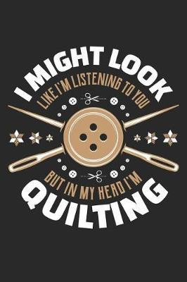 I Might Look Like I'm Listening To You But In My Head I'm Quilting by Quilting Moments