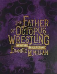 The Father of Octopus Wrestling, and other small fictions by Frankie McMillan image