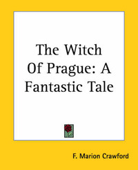 The Witch Of Prague: A Fantastic Tale by F.Marion Crawford