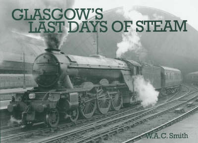 Glasgow's Last Days of Steam by W.A.C. Smith