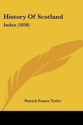 History Of Scotland: Index (1850) by Patrick Fraser Tytler